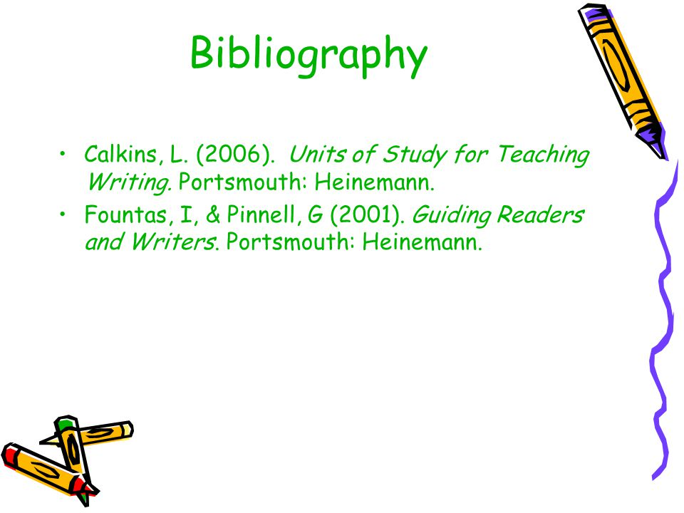 Bibliography Calkins, L. (2006). Units of Study for Teaching Writing. Portsmouth: Heinemann.