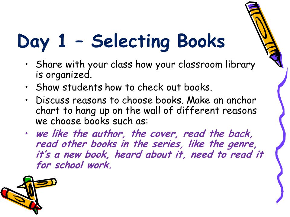Day 1 – Selecting Books Share with your class how your classroom library is organized. Show students how to check out books.