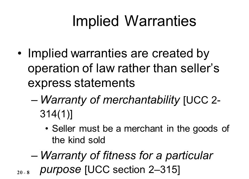 Implied Warranties Implied warranties are created by operation of law rather than seller's express statements.