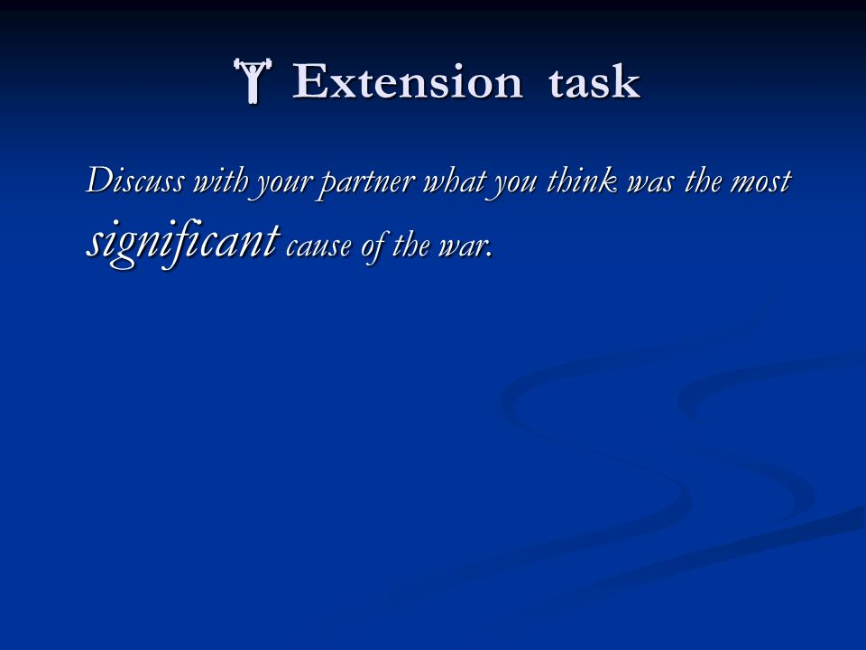  Extension task Discuss with your partner what you think was the most significant cause of the war.