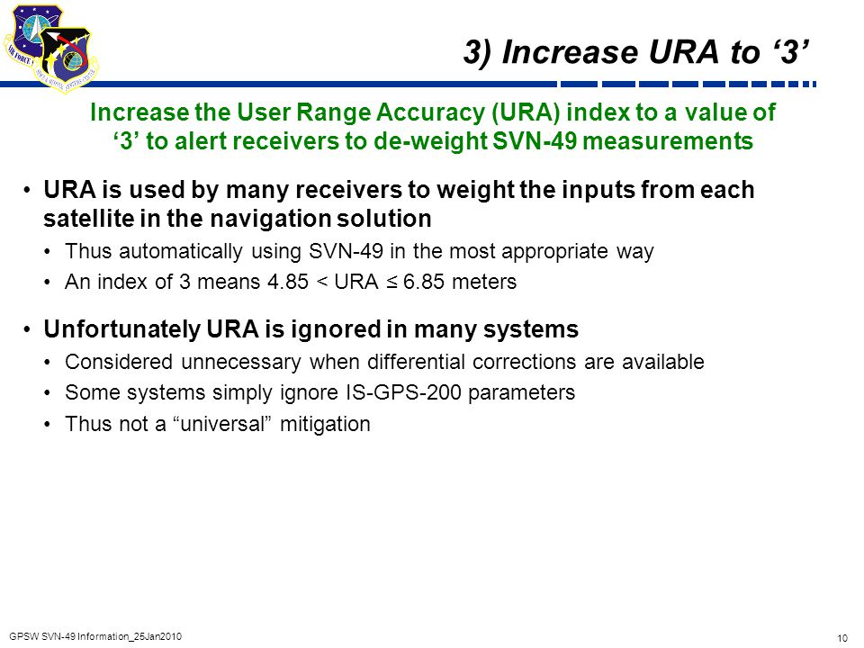 3) Increase URA to '3' Increase the User Range Accuracy (URA) index to a value of. '3' to alert receivers to de-weight SVN-49 measurements.