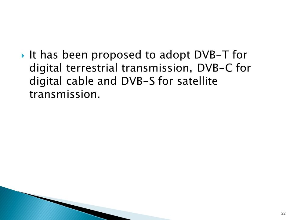 It has been proposed to adopt DVB-T for digital terrestrial transmission, DVB-C for digital cable and DVB-S for satellite transmission.