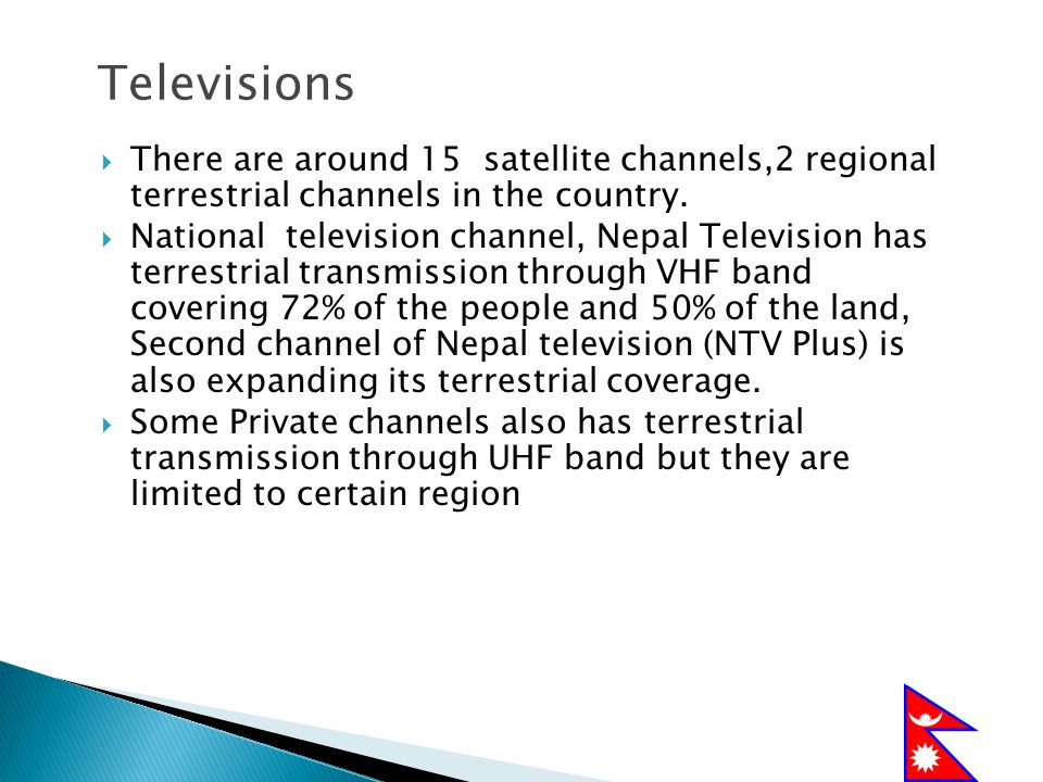 Televisions There are around 15 satellite channels,2 regional terrestrial channels in the country.
