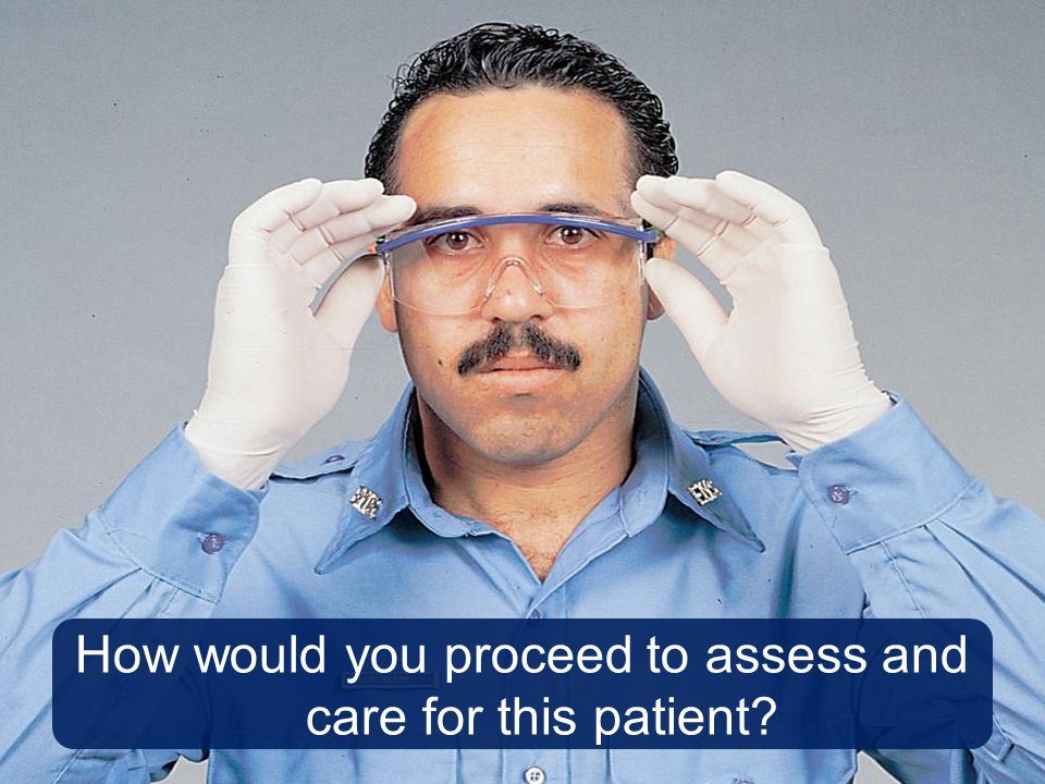 How would you proceed to assess and care for this patient