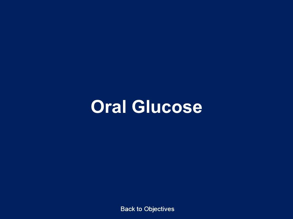 Oral Glucose Back to Objectives Talking Points