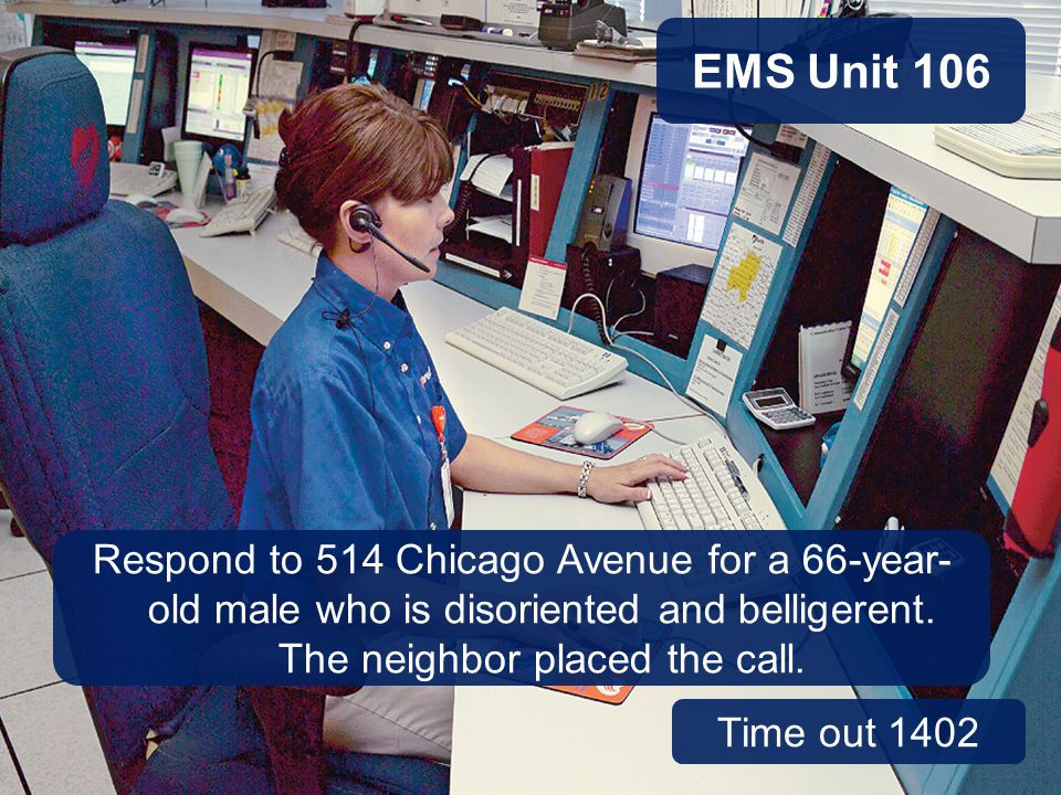 EMS Unit 106 Case Study Discussion, continued. You're working on EMS Unit 106 this afternoon. You've been dispatched to 514 Chicago Avenue.