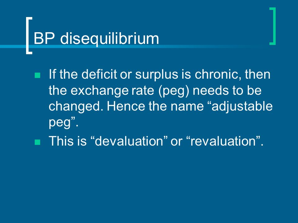 BP disequilibrium If the deficit or surplus is chronic, then the exchange rate (peg) needs to be changed. Hence the name adjustable peg .