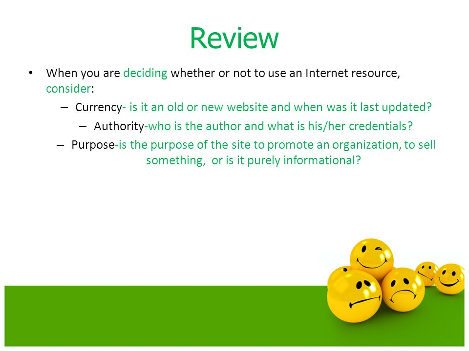 Review When you are deciding whether or not to use an Internet resource, consider: