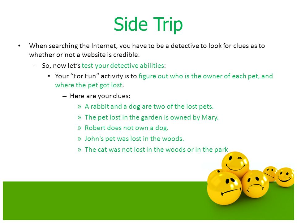 Side Trip When searching the Internet, you have to be a detective to look for clues as to whether or not a website is credible.