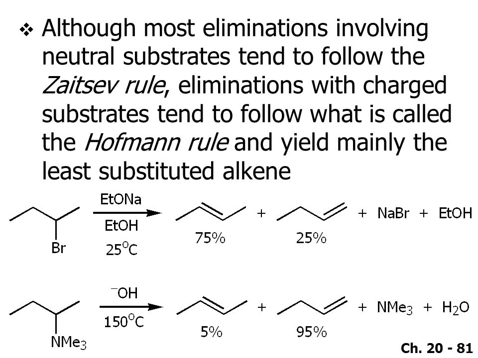 Although most eliminations involving neutral substrates tend to follow the Zaitsev rule, eliminations with charged substrates tend to follow what is called the Hofmann rule and yield mainly the least substituted alkene