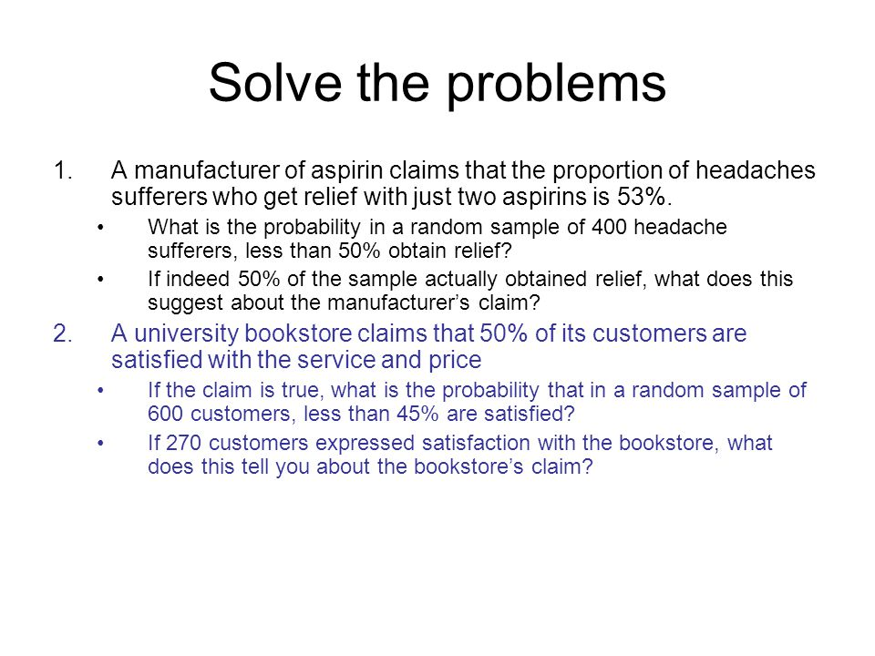 Solve the problems 1. A manufacturer of aspirin claims that the proportion of headaches sufferers who get relief with just two aspirins is 53%.