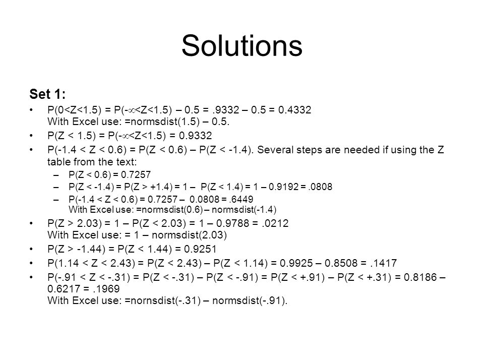 Solutions Set 1: P(0<Z<1.5) = P(-¥<Z<1.5) – 0.5 = .9332 – 0.5 = 0.4332 With Excel use: =normsdist(1.5) – 0.5.