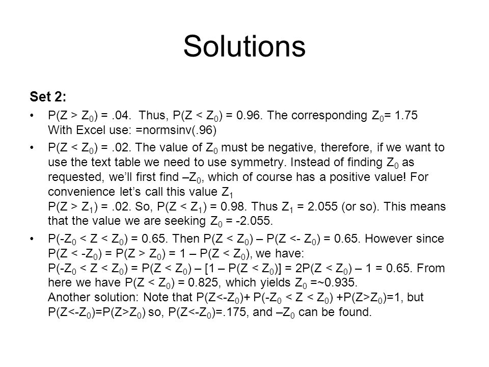 Solutions Set 2: P(Z > Z0) = .04. Thus, P(Z < Z0) = 0.96. The corresponding Z0= 1.75 With Excel use: =normsinv(.96)