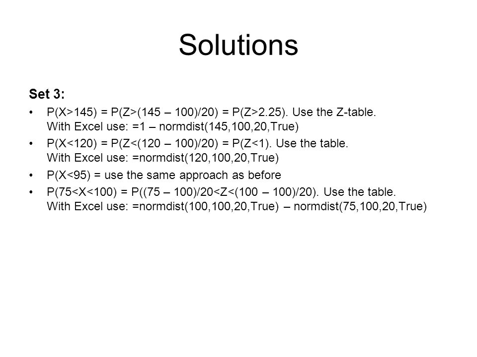 Solutions Set 3: P(X>145) = P(Z>(145 – 100)/20) = P(Z>2.25). Use the Z-table. With Excel use: =1 – normdist(145,100,20,True)