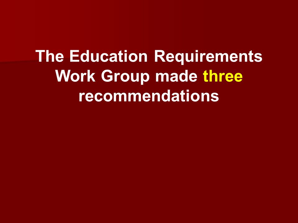 The Education Requirements Work Group made three recommendations