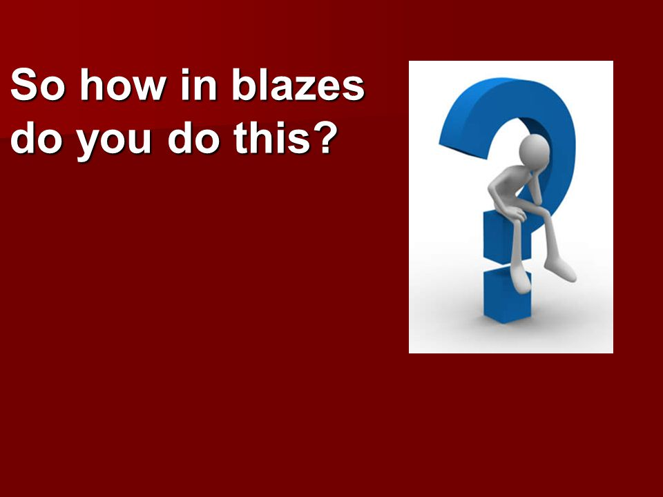 So how in blazes do you do this