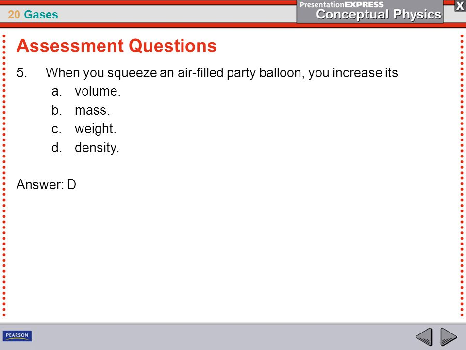 Assessment Questions When you squeeze an air-filled party balloon, you increase its. volume. mass.