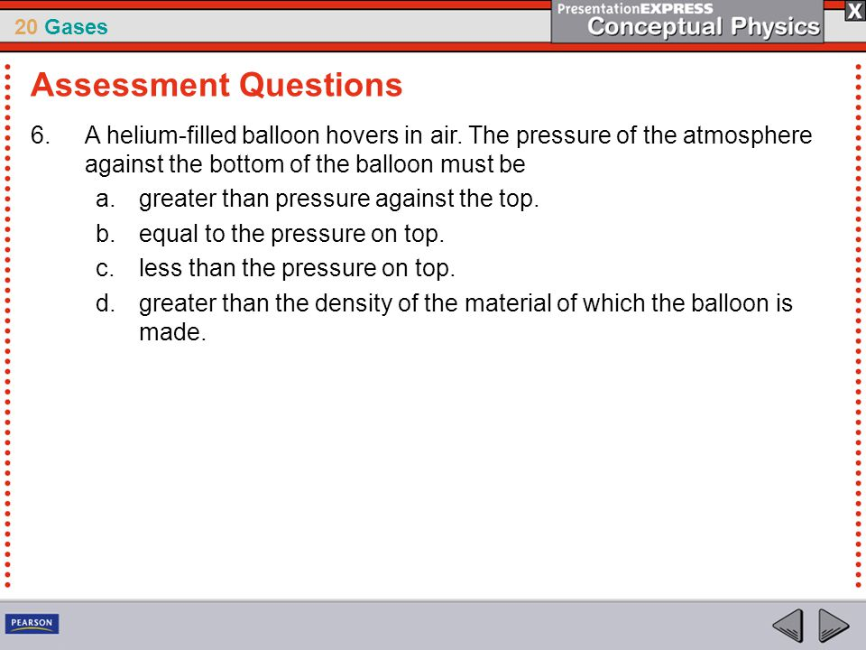 Assessment Questions A helium-filled balloon hovers in air. The pressure of the atmosphere against the bottom of the balloon must be.