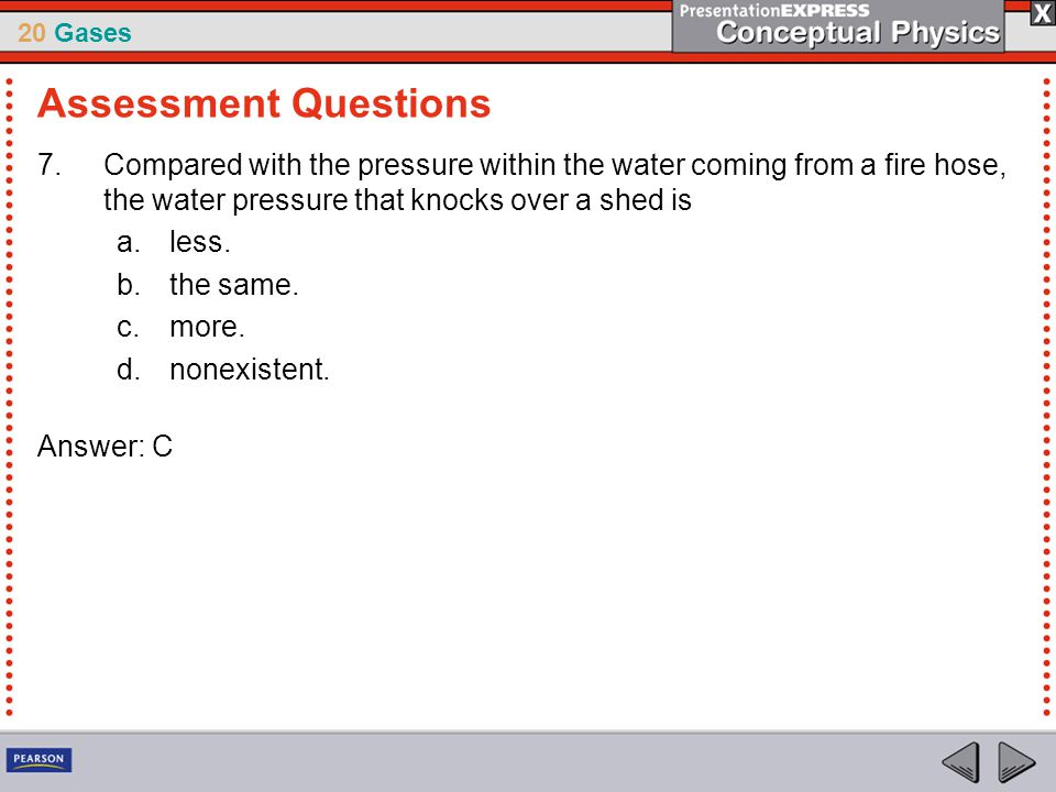 Assessment Questions Compared with the pressure within the water coming from a fire hose, the water pressure that knocks over a shed is.