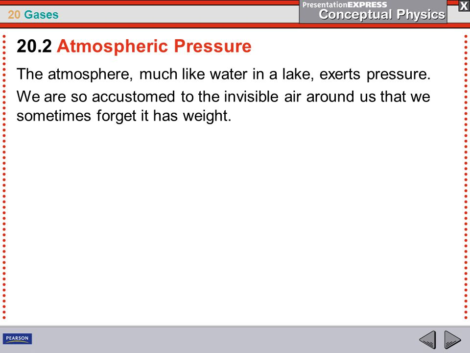 20.2 Atmospheric Pressure The atmosphere, much like water in a lake, exerts pressure.