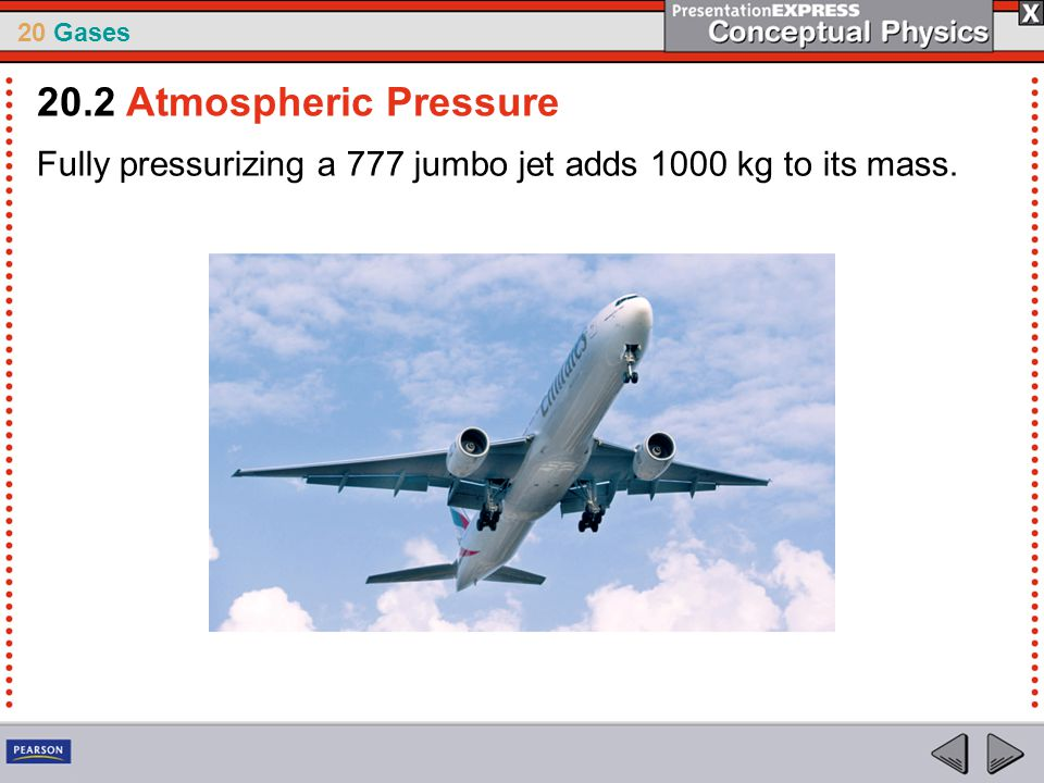20.2 Atmospheric Pressure Fully pressurizing a 777 jumbo jet adds 1000 kg to its mass.