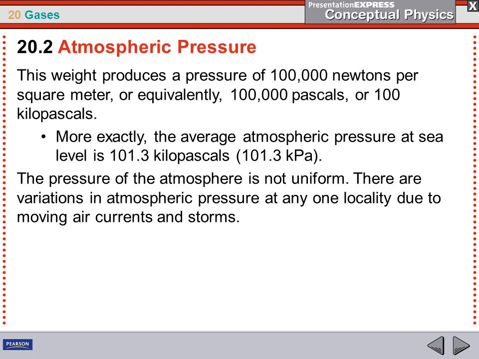 20.2 Atmospheric Pressure This weight produces a pressure of 100,000 newtons per square meter, or equivalently, 100,000 pascals, or 100 kilopascals.