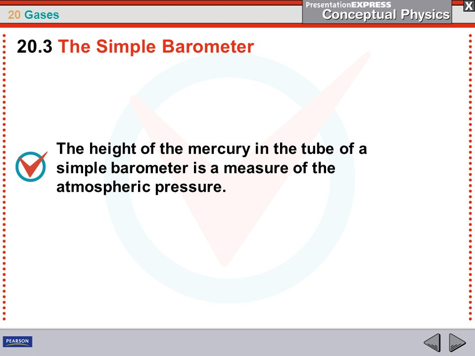 20.3 The Simple Barometer The height of the mercury in the tube of a simple barometer is a measure of the atmospheric pressure.