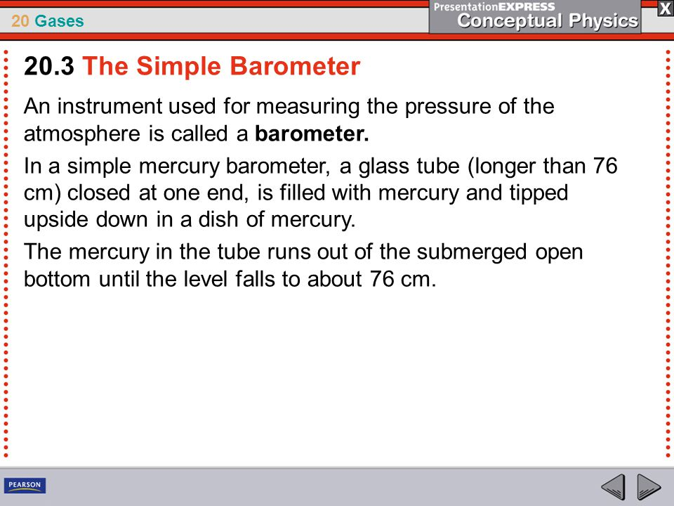 20.3 The Simple Barometer An instrument used for measuring the pressure of the atmosphere is called a barometer.
