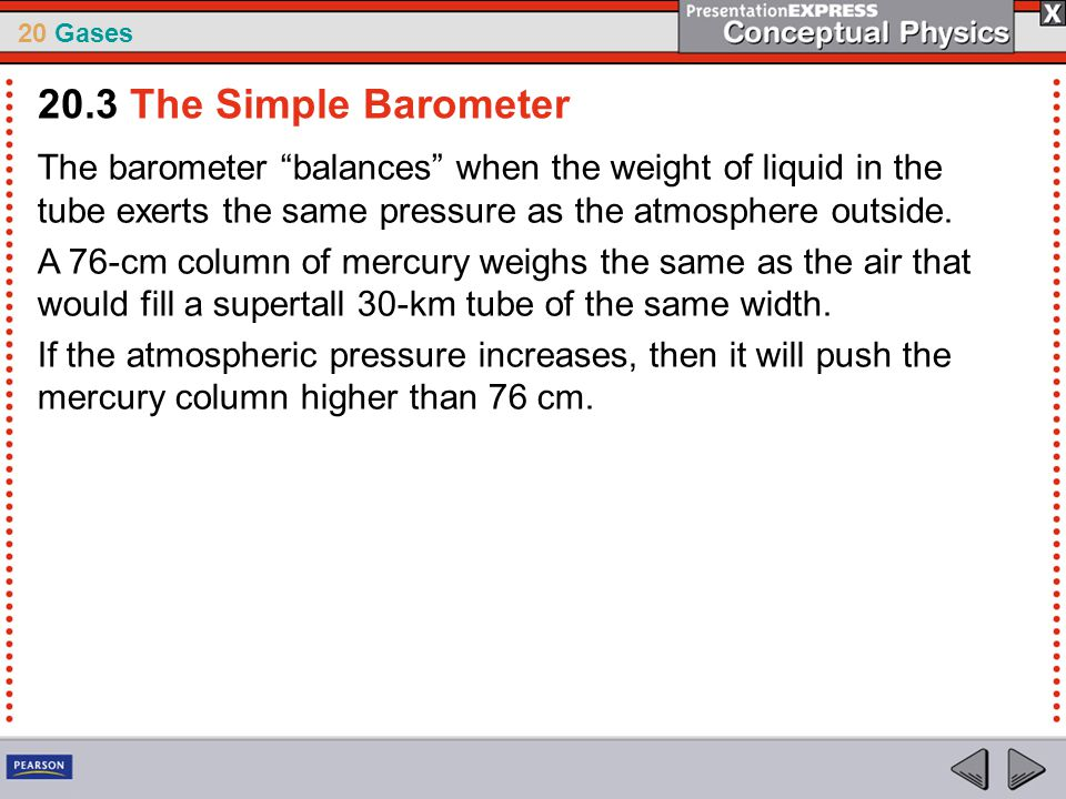 20.3 The Simple Barometer The barometer balances when the weight of liquid in the tube exerts the same pressure as the atmosphere outside.
