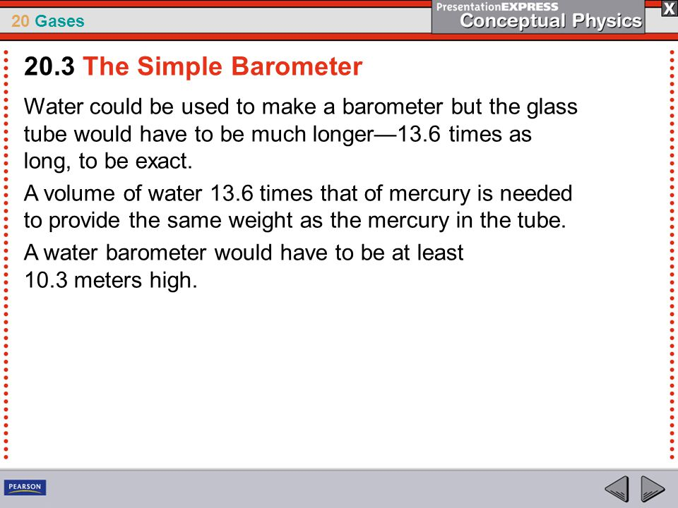 20.3 The Simple Barometer Water could be used to make a barometer but the glass tube would have to be much longer—13.6 times as long, to be exact.