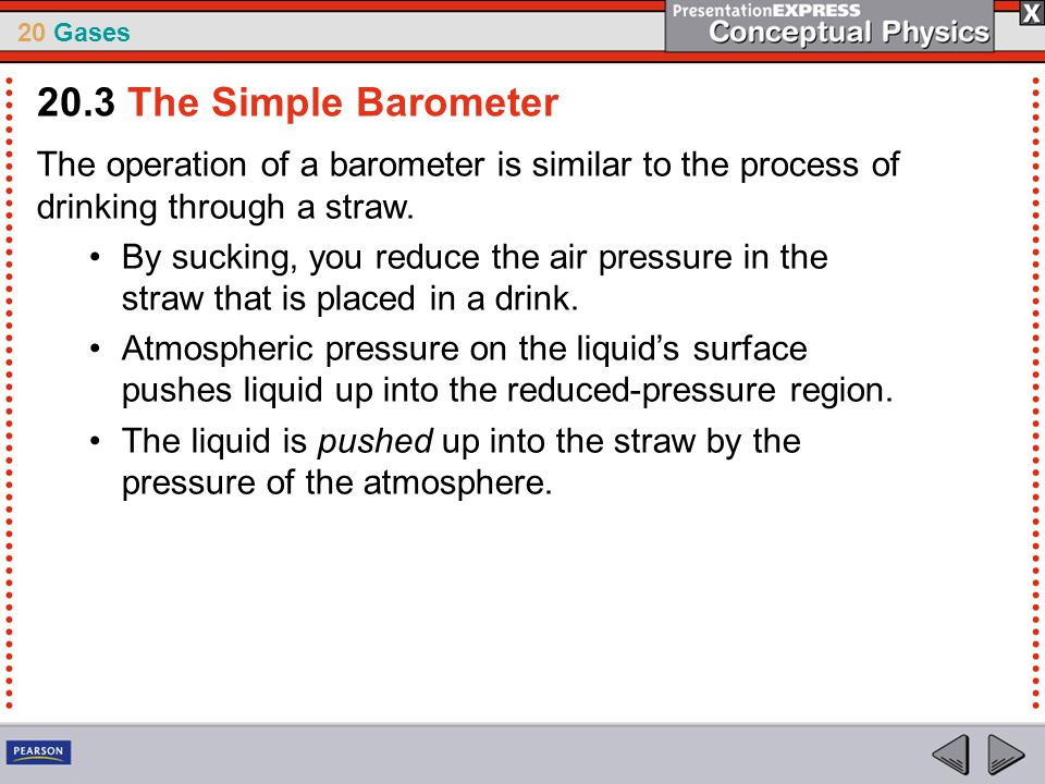 20.3 The Simple Barometer The operation of a barometer is similar to the process of drinking through a straw.