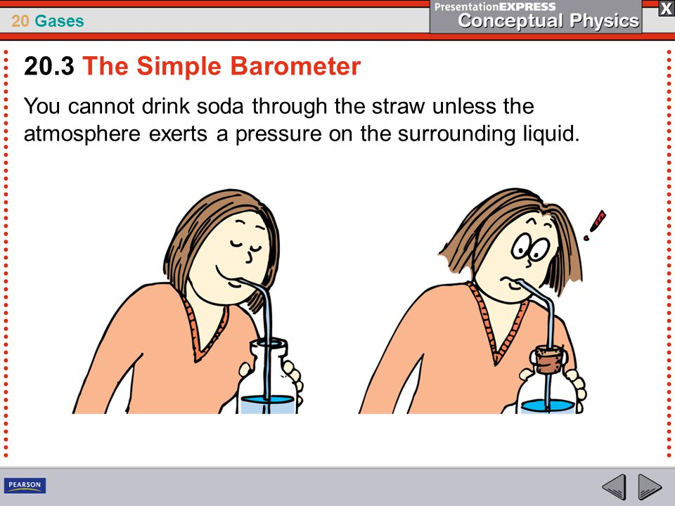 20.3 The Simple Barometer You cannot drink soda through the straw unless the atmosphere exerts a pressure on the surrounding liquid.