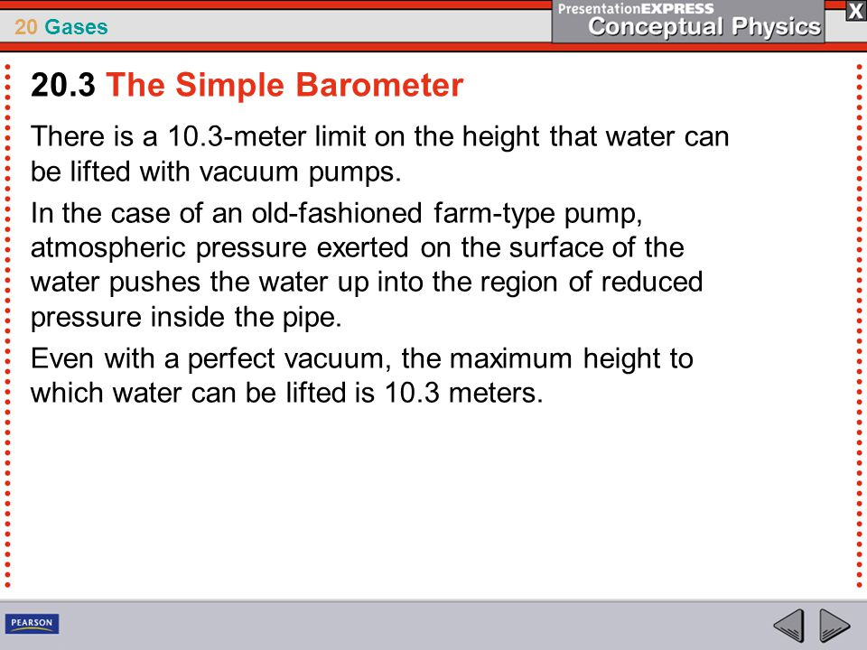 20.3 The Simple Barometer There is a 10.3-meter limit on the height that water can be lifted with vacuum pumps.