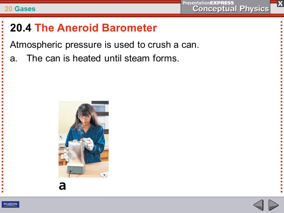 20.4 The Aneroid Barometer Atmospheric pressure is used to crush a can.