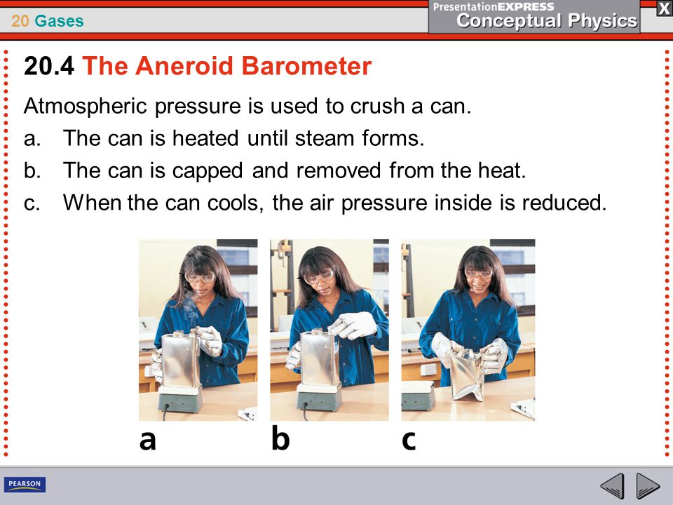 20.4 The Aneroid Barometer Atmospheric pressure is used to crush a can. The can is heated until steam forms.