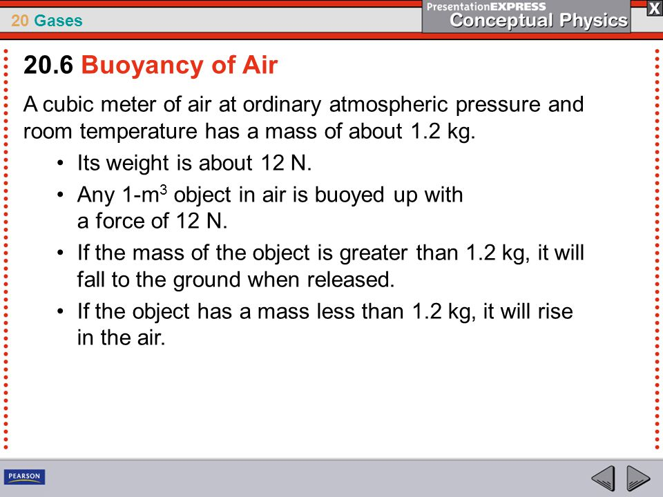 20.6 Buoyancy of Air A cubic meter of air at ordinary atmospheric pressure and room temperature has a mass of about 1.2 kg.