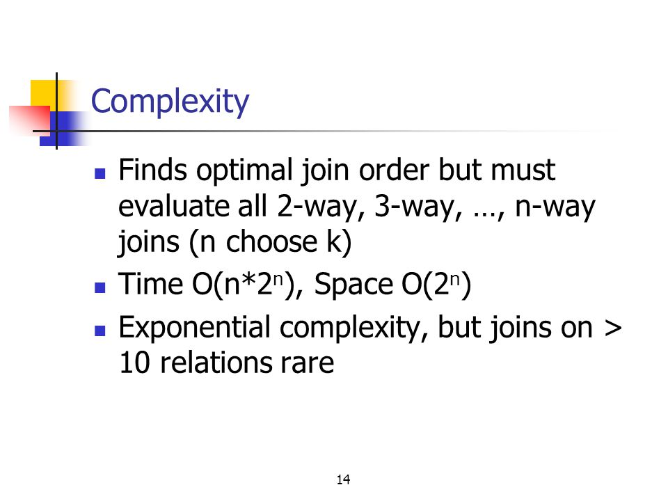 Complexity Finds optimal join order but must evaluate all 2-way, 3-way, …, n-way joins (n choose k)
