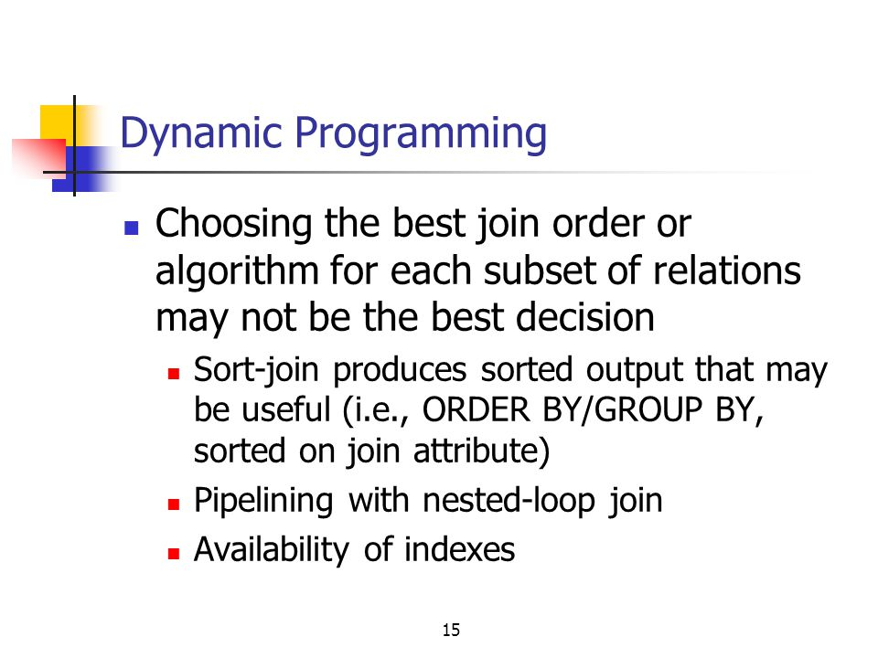 Dynamic Programming Choosing the best join order or algorithm for each subset of relations may not be the best decision.