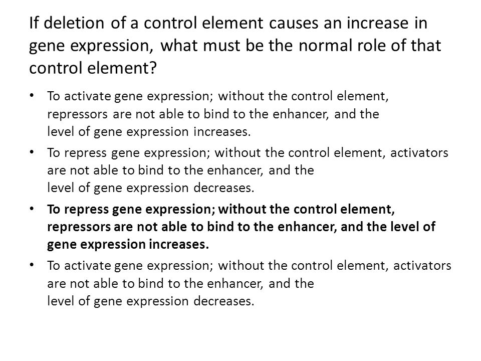 If deletion of a control element causes an increase in gene expression, what must be the normal role of that control element