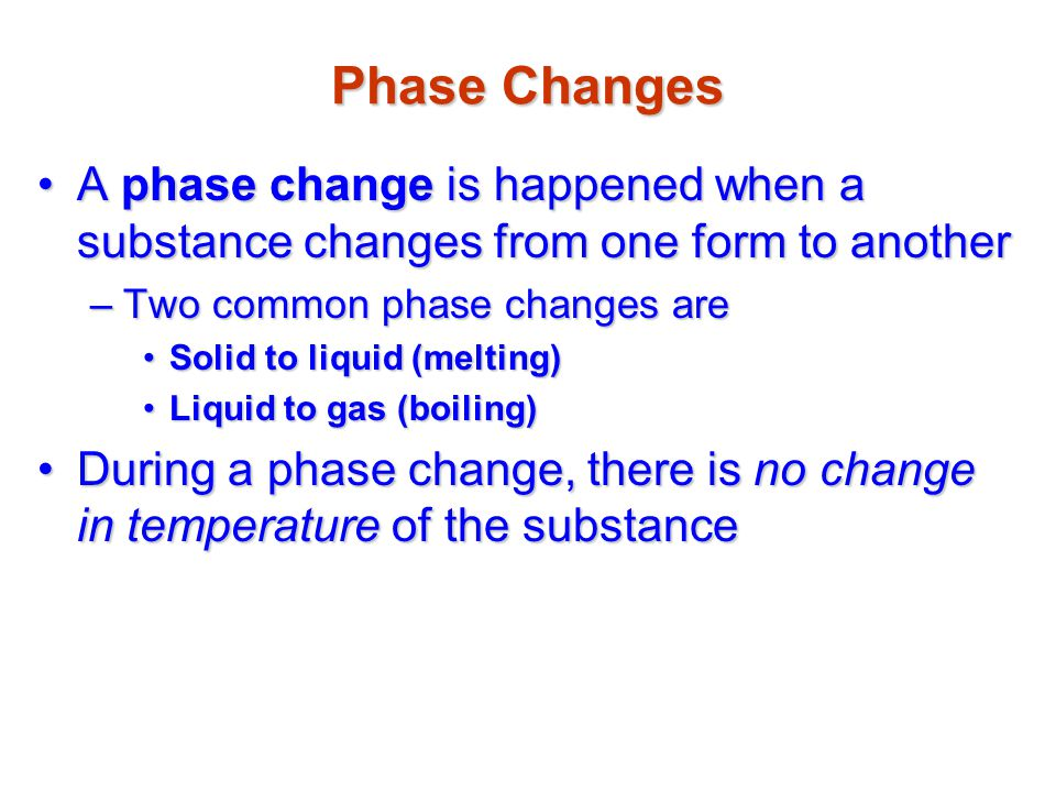Phase Changes A phase change is happened when a substance changes from one form to another. Two common phase changes are.