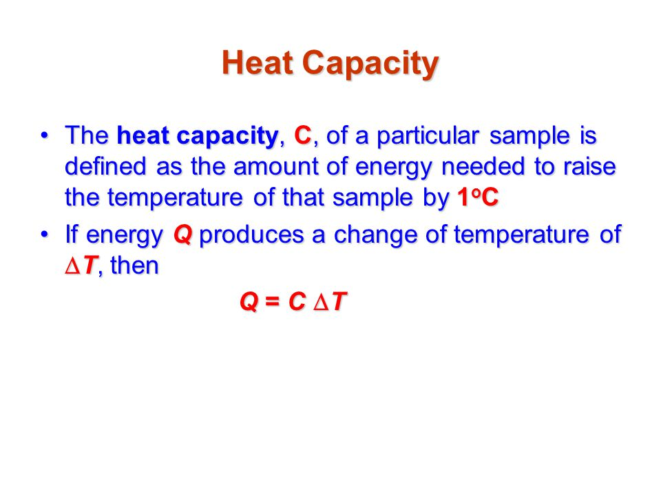 Heat Capacity The heat capacity, C, of a particular sample is defined as the amount of energy needed to raise the temperature of that sample by 1oC.