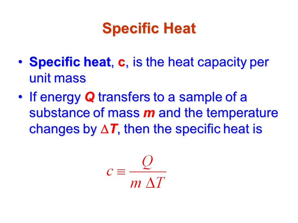 Specific Heat Specific heat, c, is the heat capacity per unit mass
