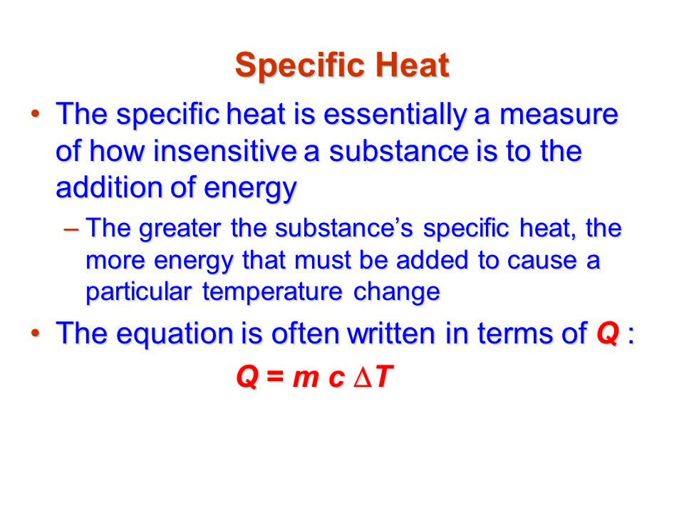 Specific Heat The specific heat is essentially a measure of how insensitive a substance is to the addition of energy.