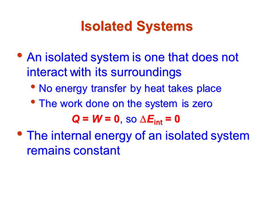 Isolated Systems An isolated system is one that does not interact with its surroundings. No energy transfer by heat takes place.