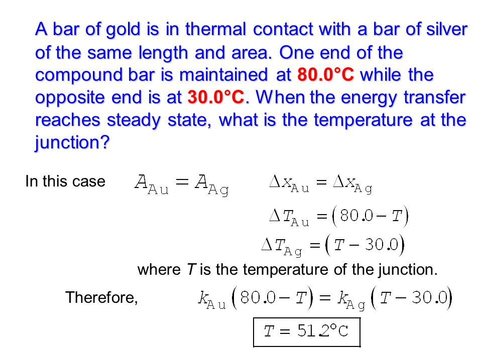 A bar of gold is in thermal contact with a bar of silver of the same length and area. One end of the compound bar is maintained at 80.0°C while the opposite end is at 30.0°C. When the energy transfer reaches steady state, what is the temperature at the junction