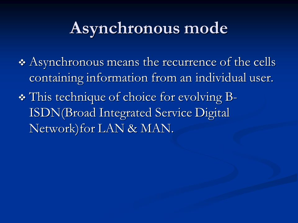 Asynchronous mode Asynchronous means the recurrence of the cells containing information from an individual user.