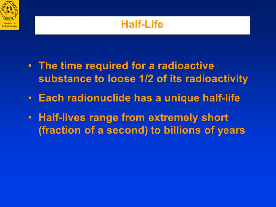 Half-Life The time required for a radioactive substance to loose 1/2 of its radioactivity. Each radionuclide has a unique half-life.