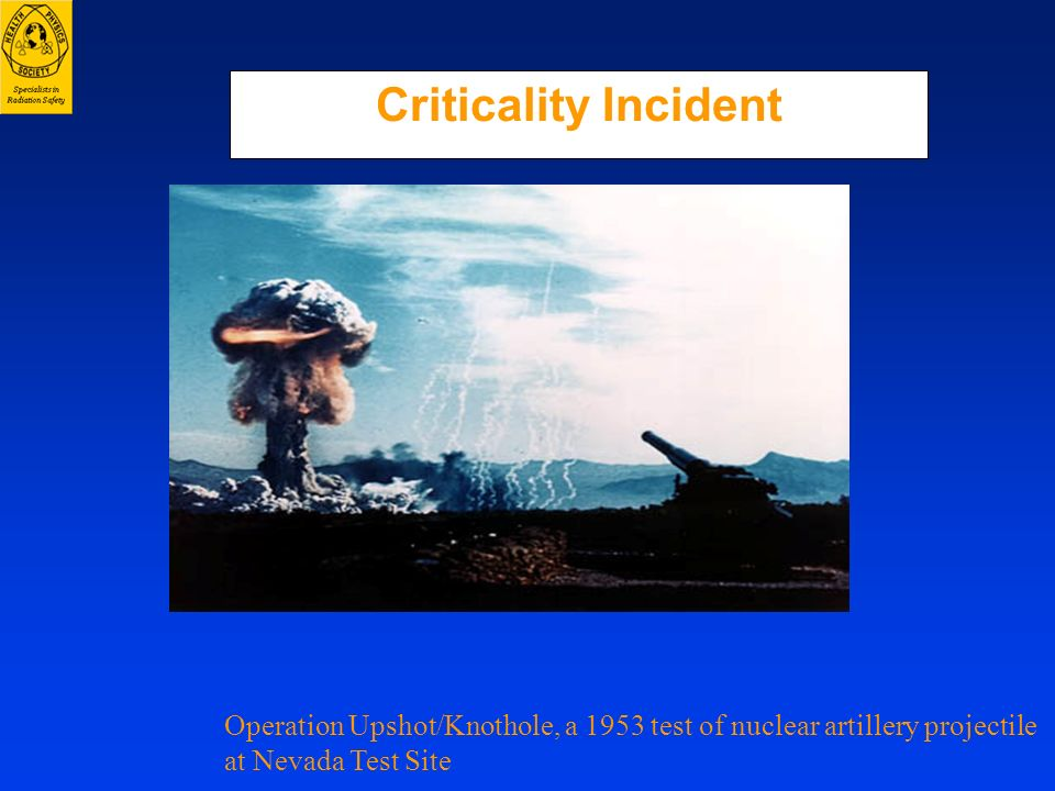 Criticality IncidentOperation Upshot/Knothole, a 1953 test of nuclear artillery projectile.