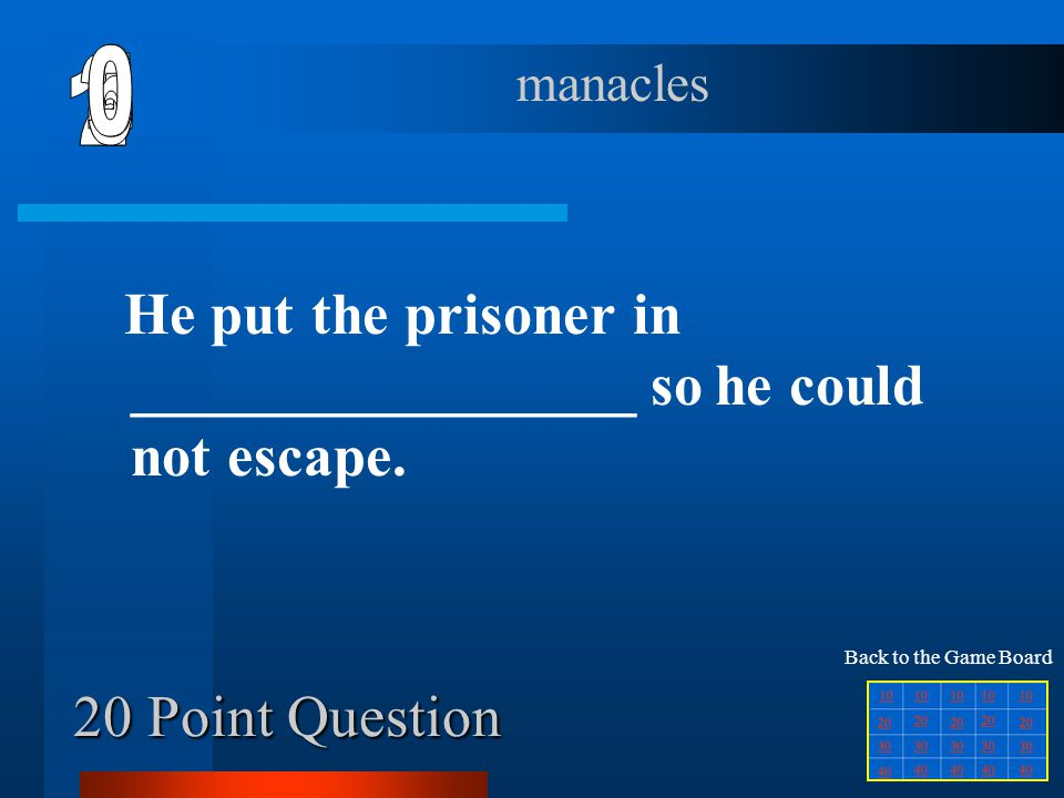 6 manacles. 1. 2. 5. 4. 3. He put the prisoner in _________________ so he could not escape. Back to the Game Board.