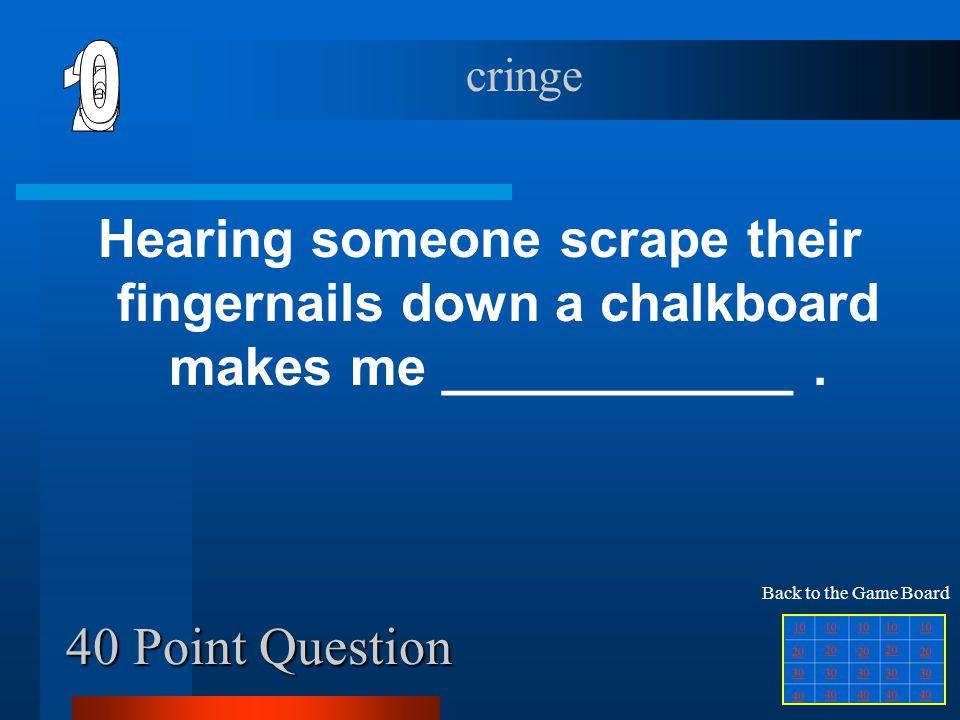 6 cringe. 1. 2. 5. 4. 3. Hearing someone scrape their fingernails down a chalkboard makes me ____________ .